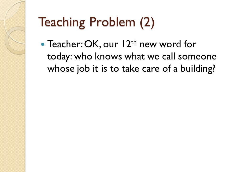Teaching Problem (2) Teacher: OK, our 12th new word for today: who knows what we call someone whose job it is to take care of a building