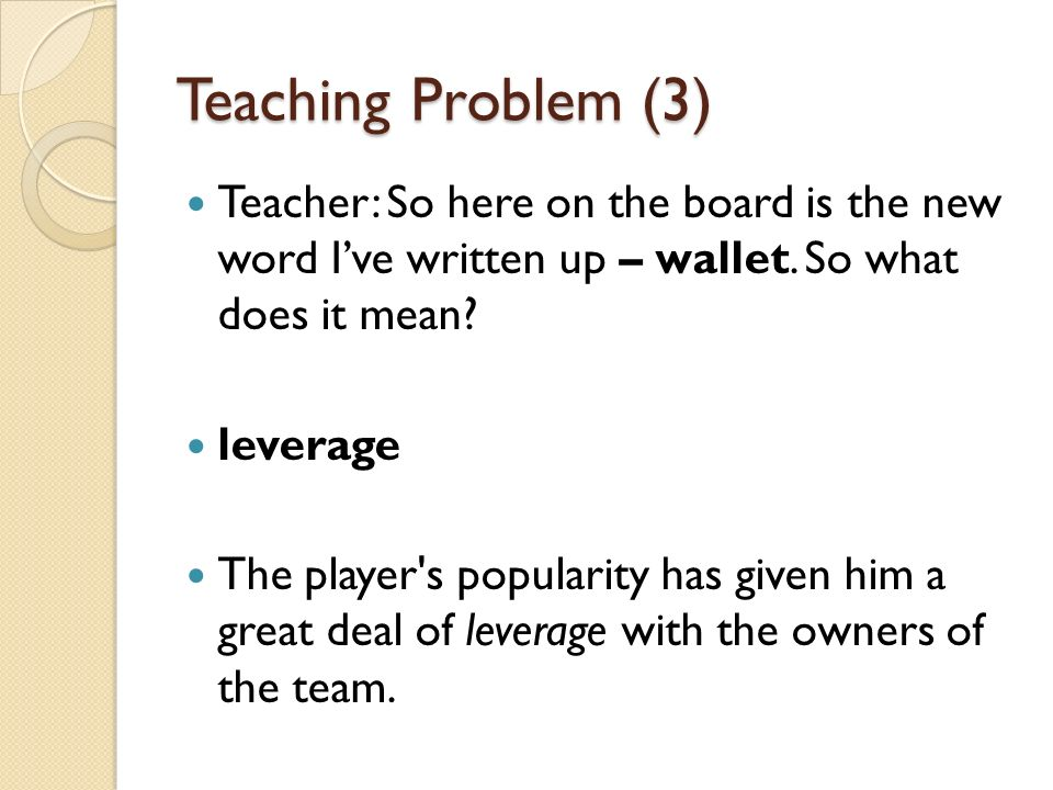 Teaching Problem (3) Teacher: So here on the board is the new word I've written up – wallet. So what does it mean