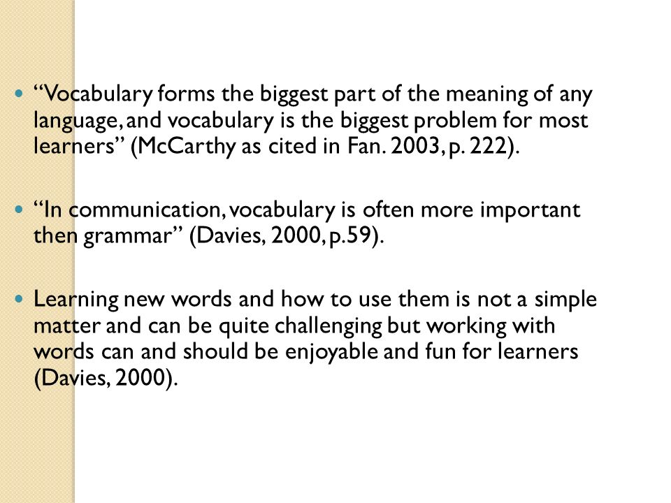 Vocabulary forms the biggest part of the meaning of any language, and vocabulary is the biggest problem for most learners (McCarthy as cited in Fan. 2003, p. 222).