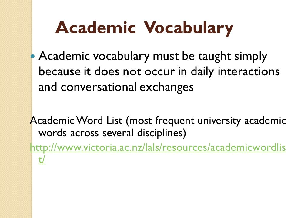 Academic Vocabulary Academic vocabulary must be taught simply because it does not occur in daily interactions and conversational exchanges.