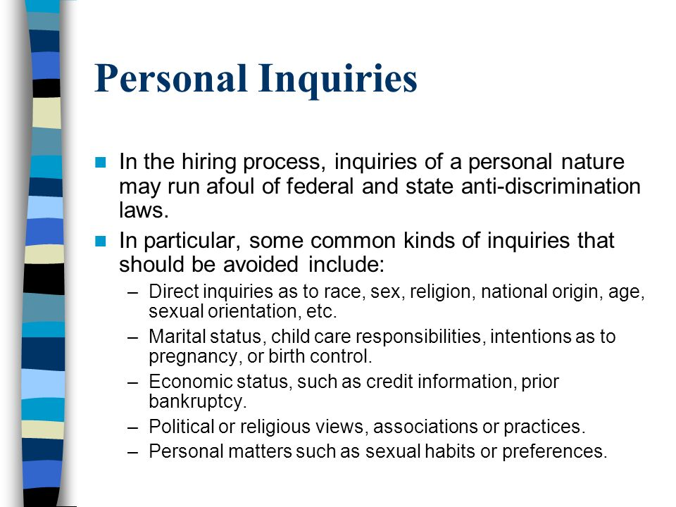 Personal Inquiries In the hiring process, inquiries of a personal nature may run afoul of federal and state anti-discrimination laws.