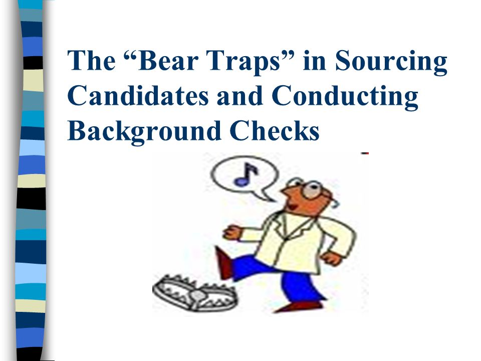 The Bear Traps in Sourcing Candidates and Conducting Background Checks