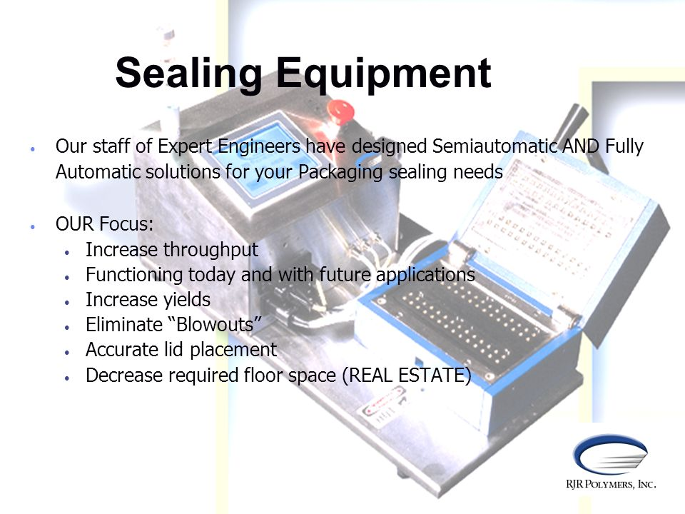Sealing Equipment Our staff of Expert Engineers have designed Semiautomatic AND Fully Automatic solutions for your Packaging sealing needs.