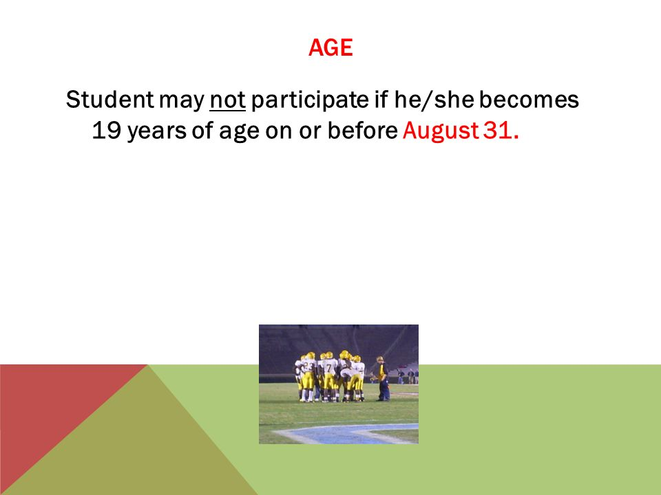 AGE Student may not participate if he/she becomes 19 years of age on or before August 31.