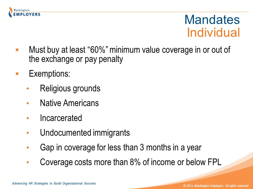 Mandates Individual Must buy at least 60% minimum value coverage in or out of the exchange or pay penalty.