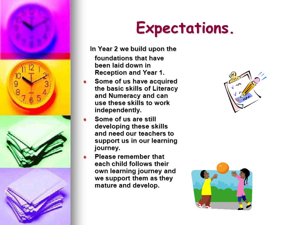 Expectations. In Year 2 we build upon the foundations that have been laid down in Reception and Year 1.
