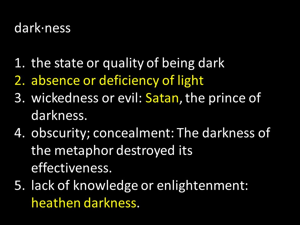 dark·ness the state or quality of being dark. absence or deficiency of light. wickedness or evil: Satan, the prince of darkness.