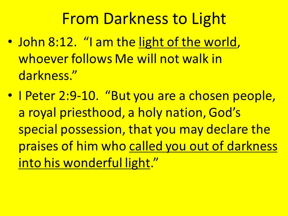 From Darkness to Light John 8:12. I am the light of the world, whoever follows Me will not walk in darkness.