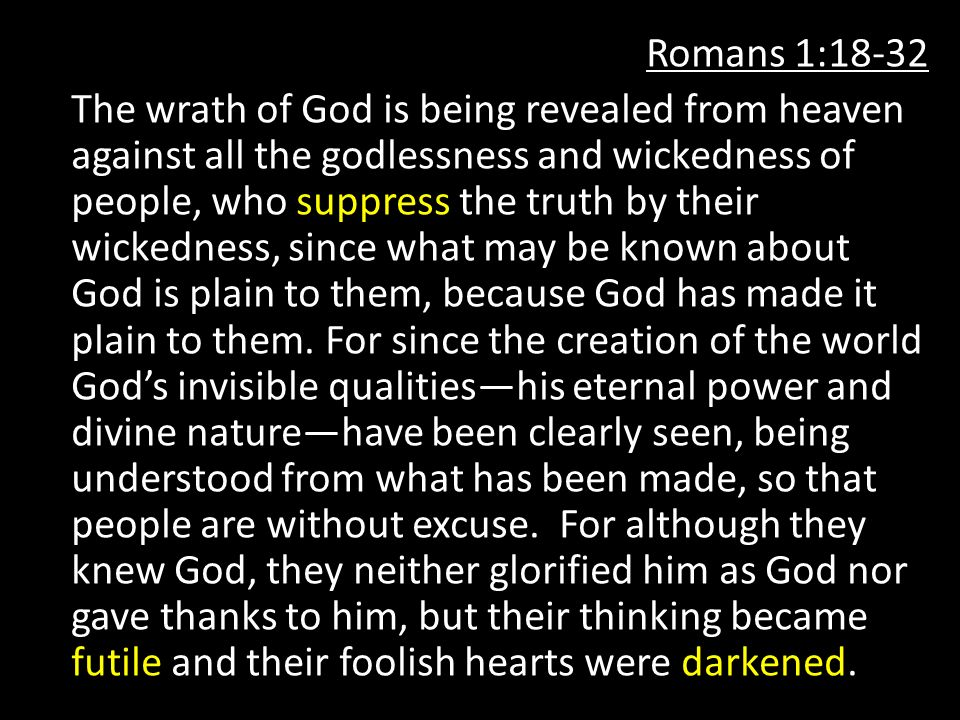 Romans 1:18-32 The wrath of God is being revealed from heaven against all the godlessness and wickedness of people, who suppress the truth by their wickedness, since what may be known about God is plain to them, because God has made it plain to them.