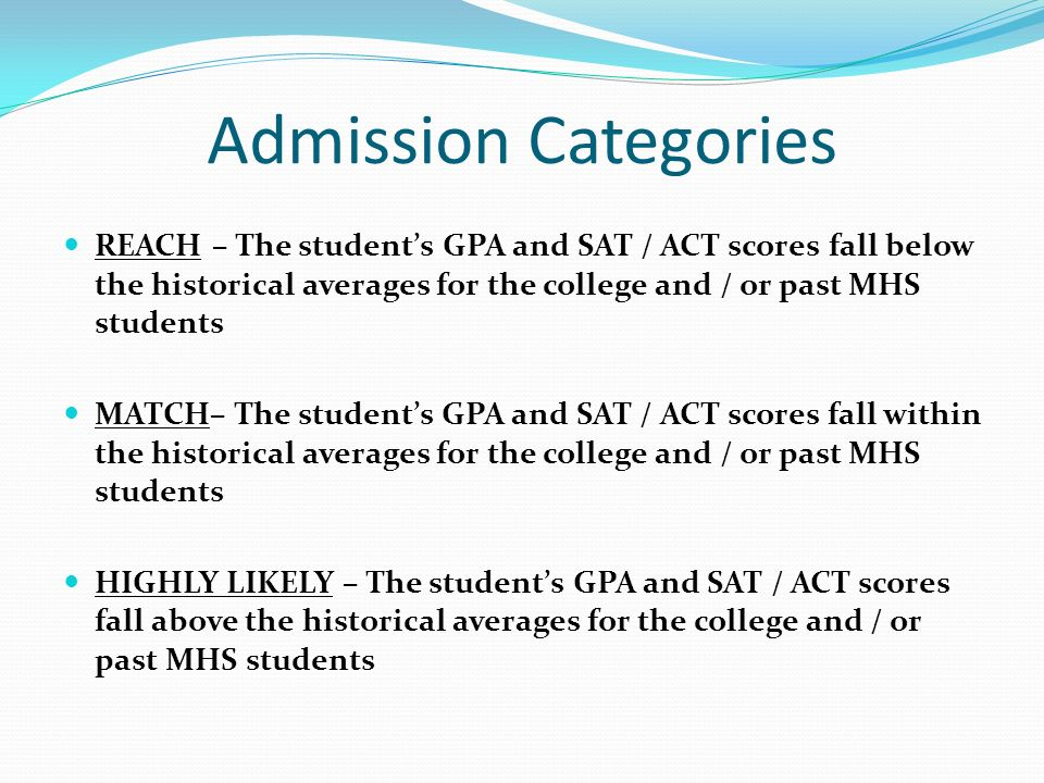Admission Categories REACH – The student's GPA and SAT / ACT scores fall below the historical averages for the college and / or past MHS students.