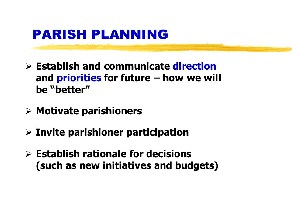 PARISH PLANNING Establish and communicate direction and priorities for future – how we will be better