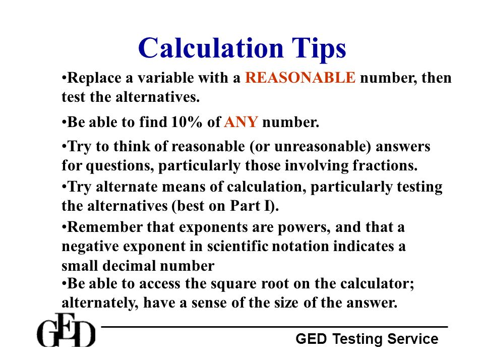 Calculation Tips Replace a variable with a REASONABLE number, then test the alternatives. Be able to find 10% of ANY number.