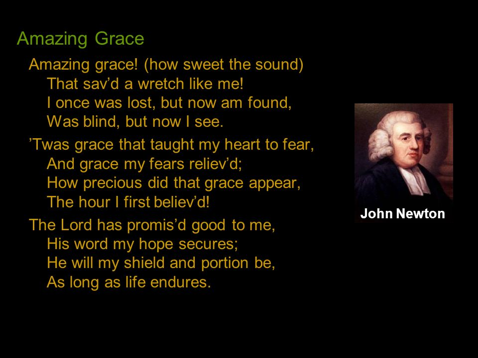 Amazing Grace Amazing grace! (how sweet the sound) That sav'd a wretch like me! I once was lost, but now am found, Was blind, but now I see.