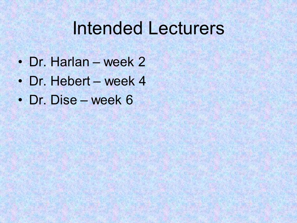Intended Lecturers Dr. Harlan – week 2 Dr. Hebert – week 4