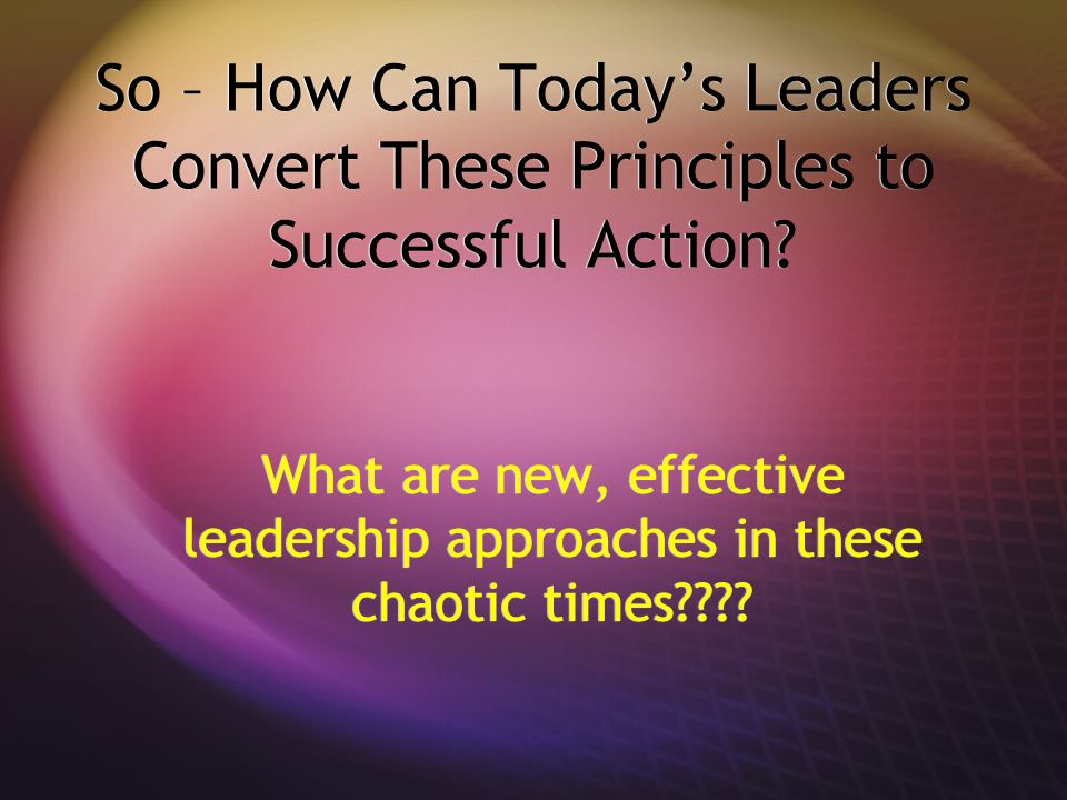 So – How Can Today's Leaders Convert These Principles to Successful Action
