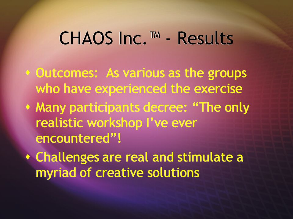 CHAOS Inc.™ - Results Outcomes: As various as the groups who have experienced the exercise.
