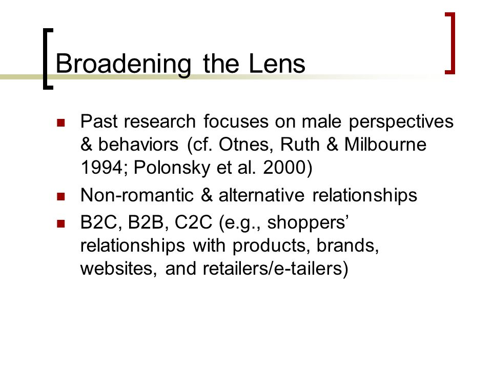 Broadening the Lens Past research focuses on male perspectives & behaviors (cf. Otnes, Ruth & Milbourne 1994; Polonsky et al. 2000)