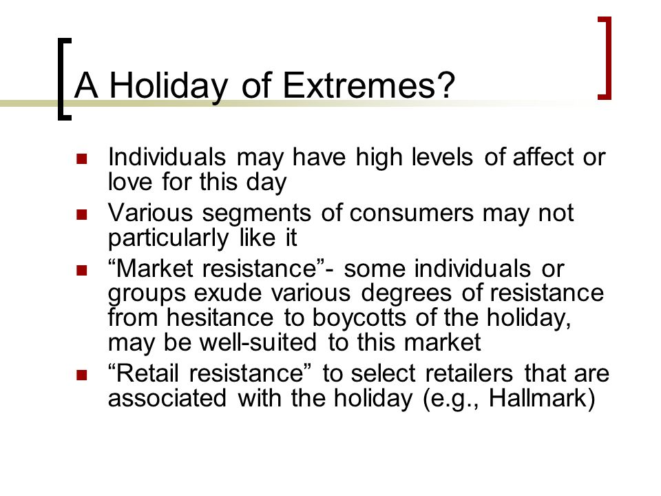 A Holiday of Extremes Individuals may have high levels of affect or love for this day. Various segments of consumers may not particularly like it.