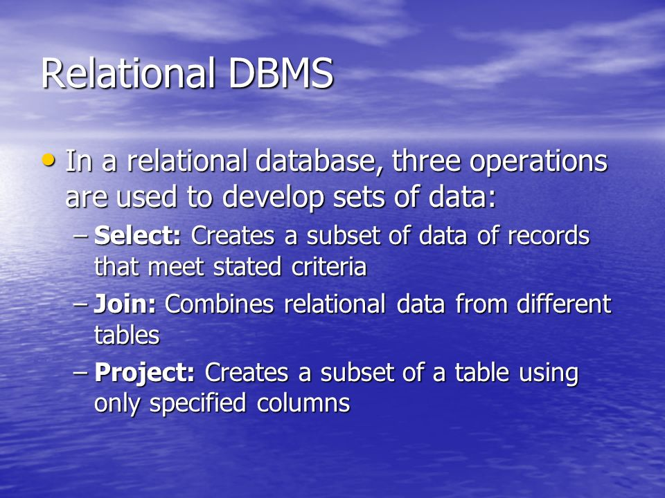 Relational DBMS In a relational database, three operations are used to develop sets of data: