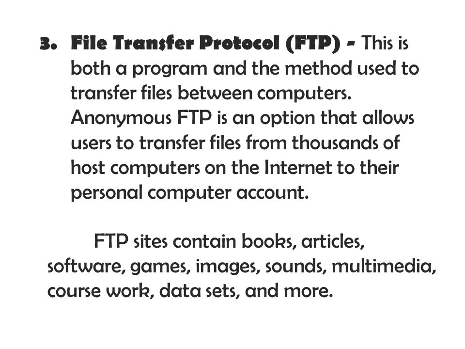 File Transfer Protocol (FTP) - This is both a program and the method used to transfer files between computers. Anonymous FTP is an option that allows users to transfer files from thousands of host computers on the Internet to their personal computer account.