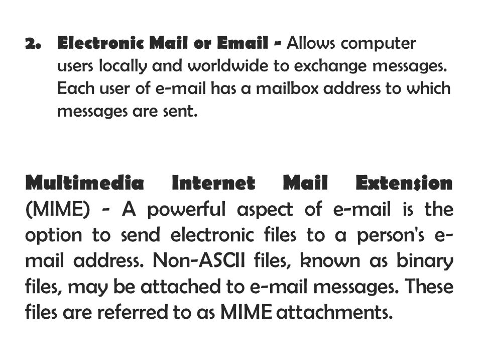 Electronic Mail or Email - Allows computer users locally and worldwide to exchange messages. Each user of e-mail has a mailbox address to which messages are sent.