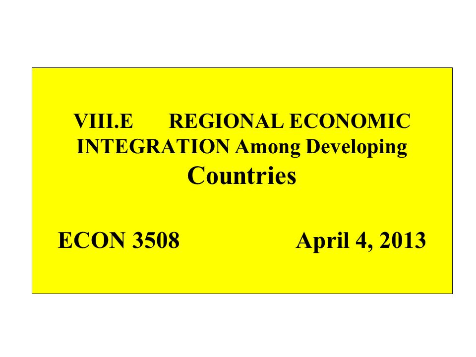 VIII.E REGIONAL ECONOMIC INTEGRATION Among Developing Countries ECON 3508 April 4, 2013