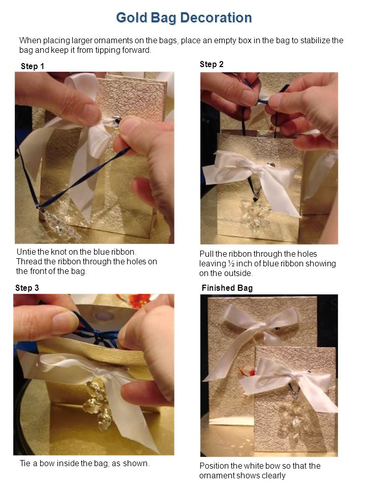 Gold Bag Decoration When placing larger ornaments on the bags, place an empty box in the bag to stabilize the bag and keep it from tipping forward.