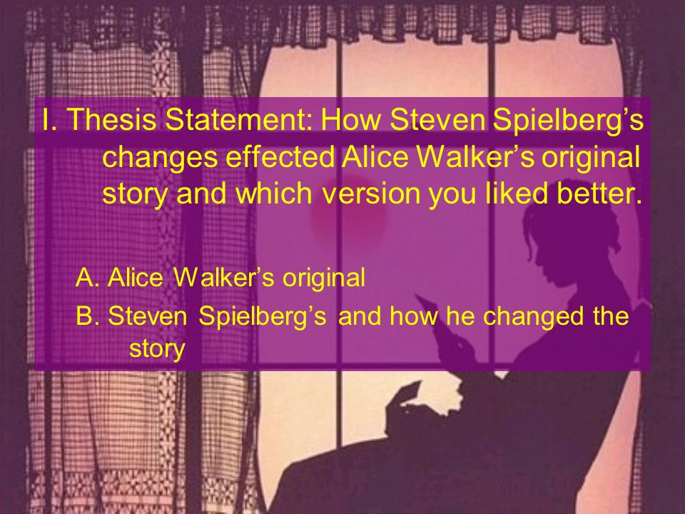 I. Thesis Statement: How Steven Spielberg's changes effected Alice Walker's original story and which version you liked better.