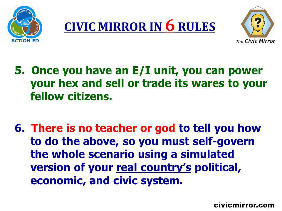 CIVIC MIRROR IN 6 RULES 5. Once you have an E/I unit, you can power your hex and sell or trade its wares to your fellow citizens.