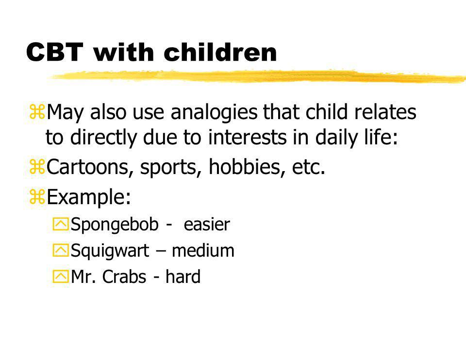 CBT with children May also use analogies that child relates to directly due to interests in daily life:
