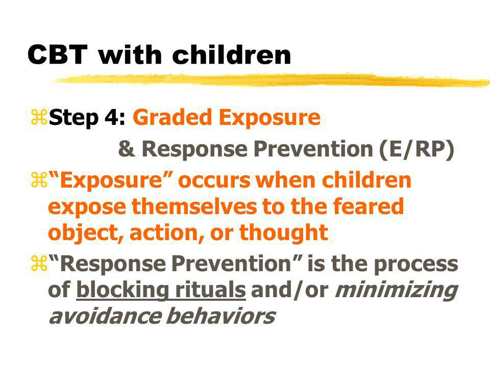 CBT with children Step 4: Graded Exposure & Response Prevention (E/RP)