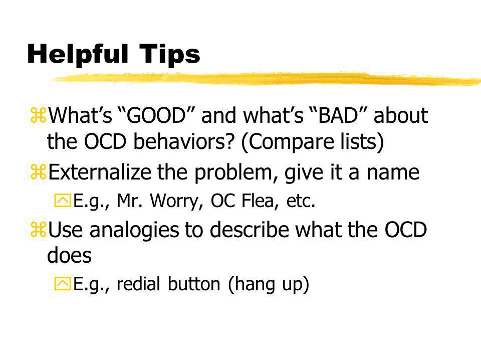 Helpful Tips What's GOOD and what's BAD about the OCD behaviors (Compare lists) Externalize the problem, give it a name.