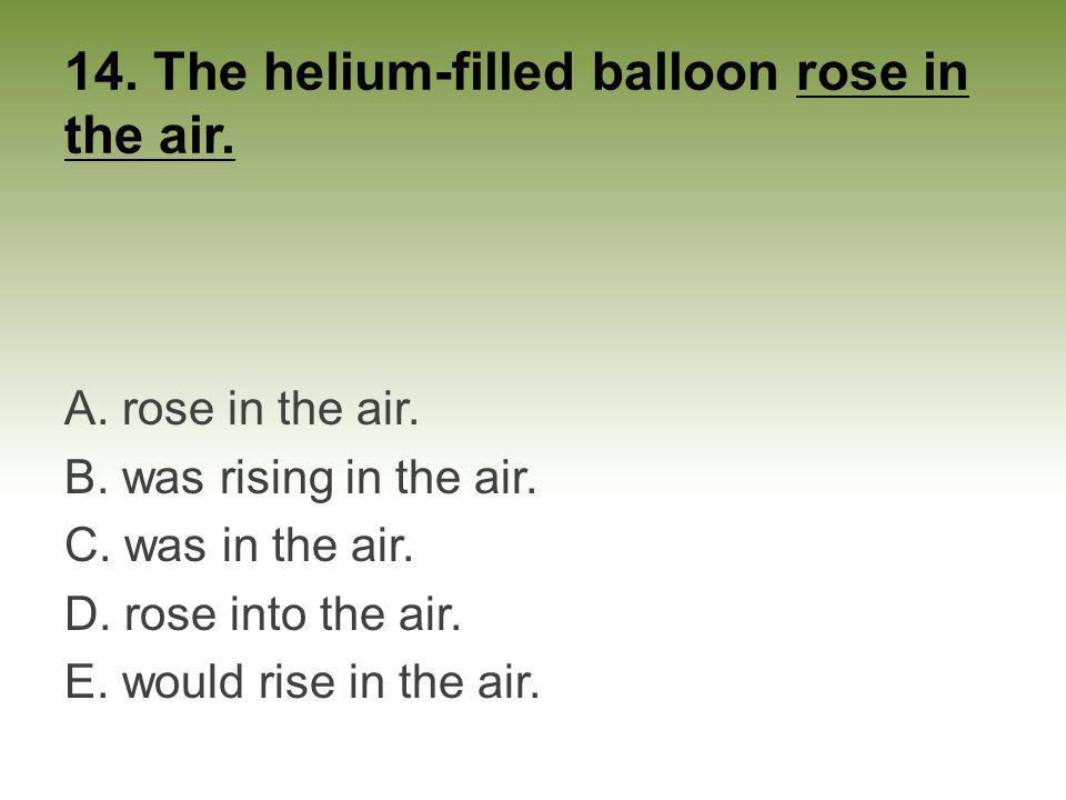 14. The helium-filled balloon rose in the air.