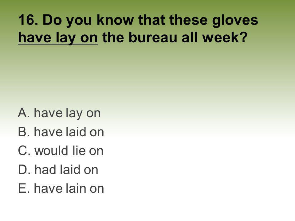 16. Do you know that these gloves have lay on the bureau all week