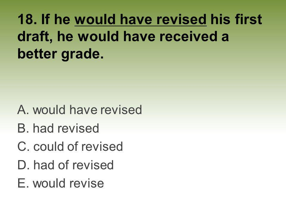 18. If he would have revised his first draft, he would have received a better grade.