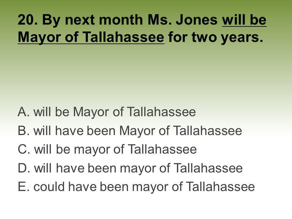 20. By next month Ms. Jones will be Mayor of Tallahassee for two years.