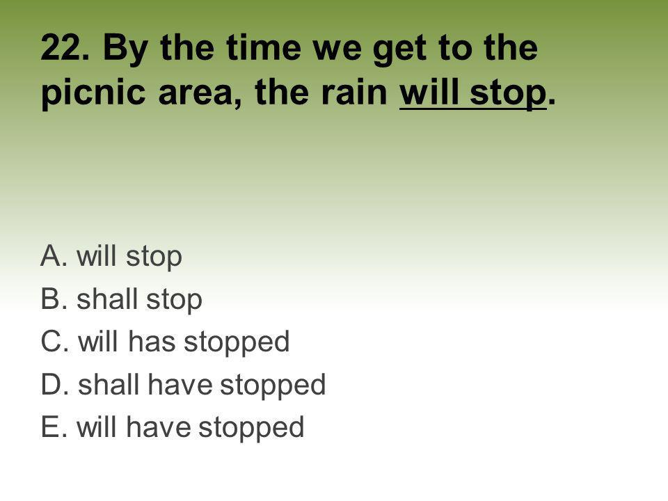 22. By the time we get to the picnic area, the rain will stop.