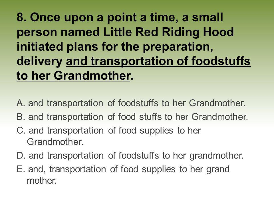 8. Once upon a point a time, a small person named Little Red Riding Hood initiated plans for the preparation, delivery and transportation of foodstuffs to her Grandmother.