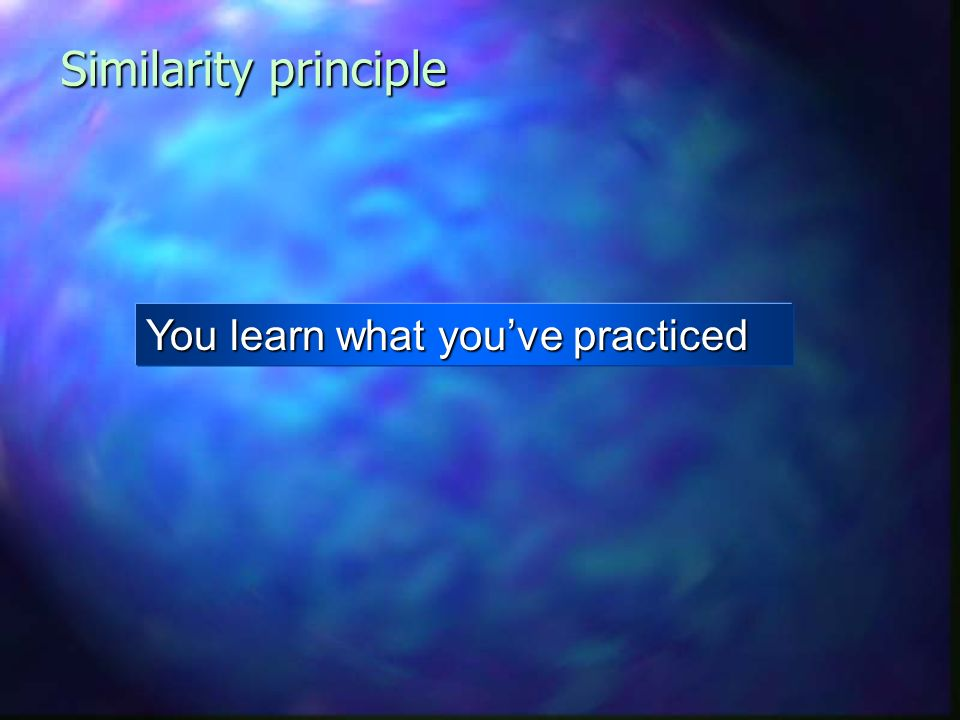 Similarity principle You learn what you've practiced