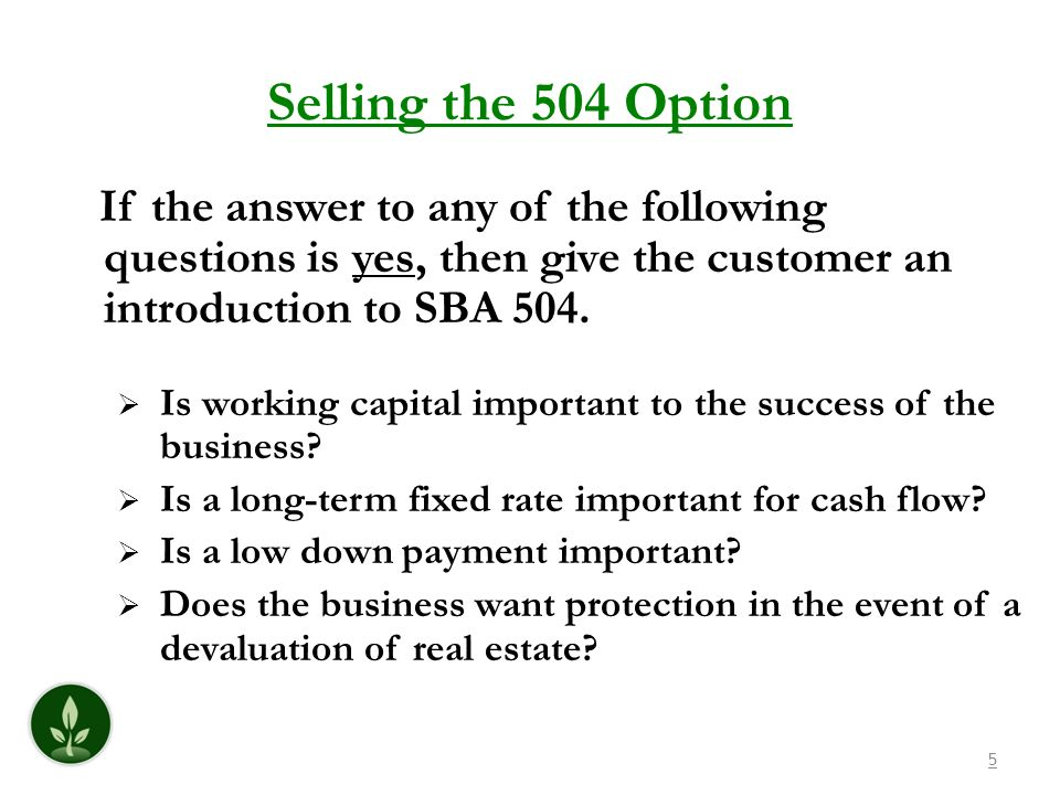Selling the 504 Option If the answer to any of the following questions is yes, then give the customer an introduction to SBA 504.