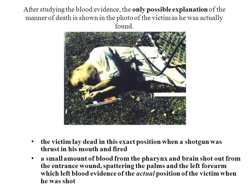 After studying the blood evidence, the only possible explanation of the manner of death is shown in the photo of the victim as he was actually found.