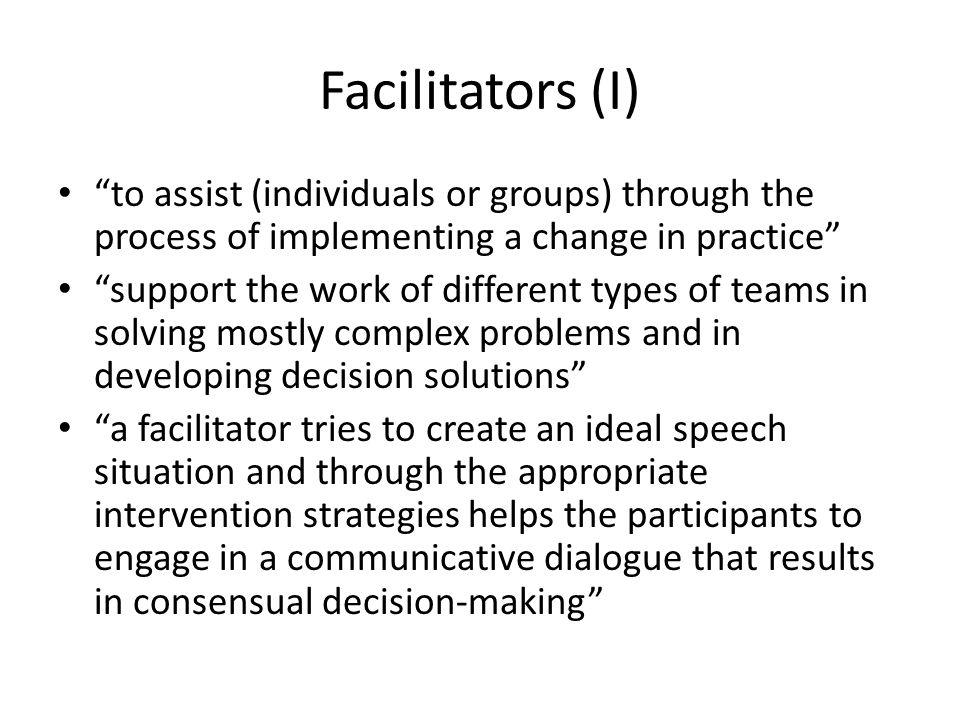 Facilitators (I) to assist (individuals or groups) through the process of implementing a change in practice