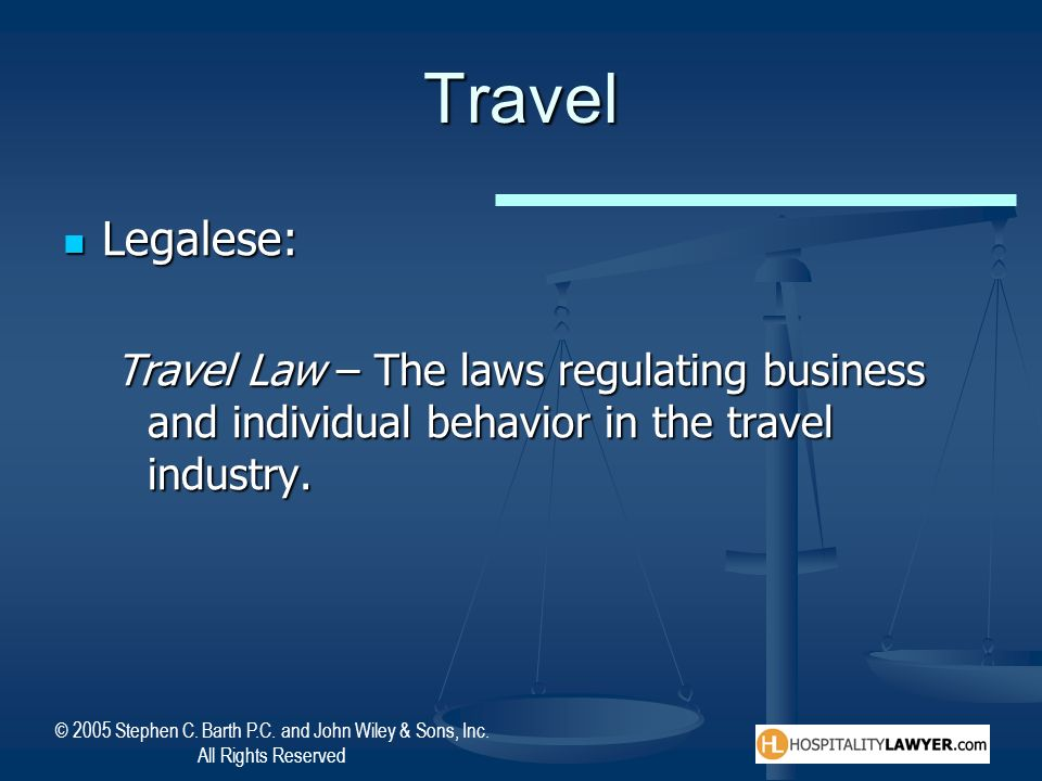 Travel Legalese: Travel Law – The laws regulating business and individual behavior in the travel industry.