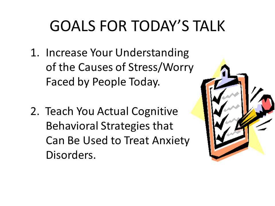 GOALS FOR TODAY'S TALK Increase Your Understanding of the Causes of Stress/Worry Faced by People Today.