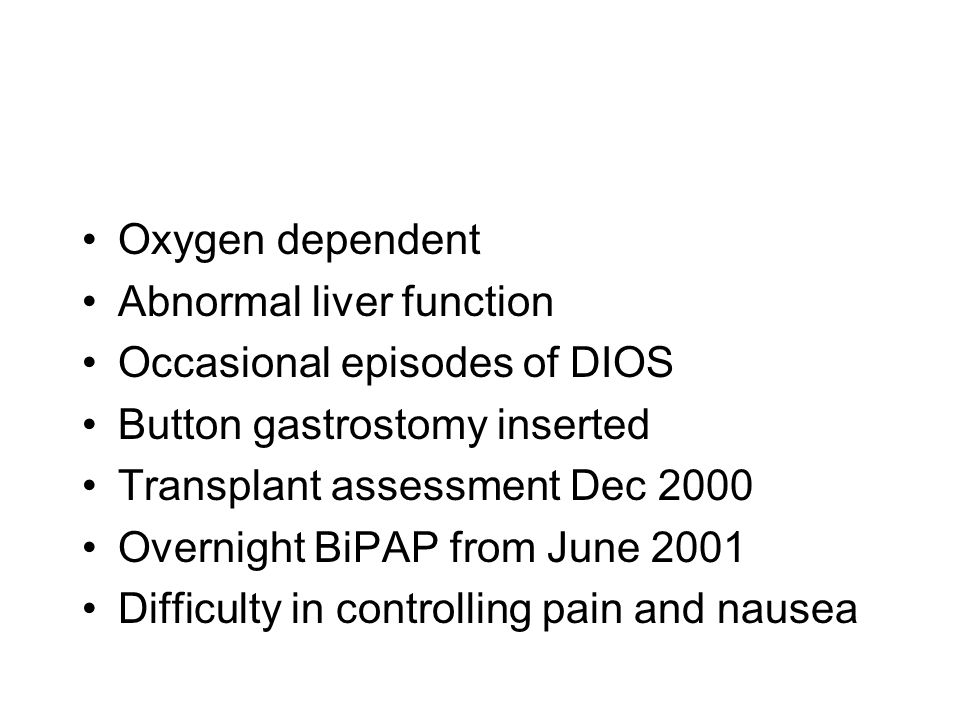Oxygen dependent Abnormal liver function. Occasional episodes of DIOS. Button gastrostomy inserted.