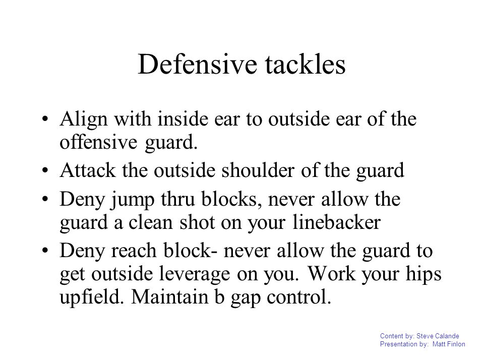 Defensive tackles Align with inside ear to outside ear of the offensive guard. Attack the outside shoulder of the guard.
