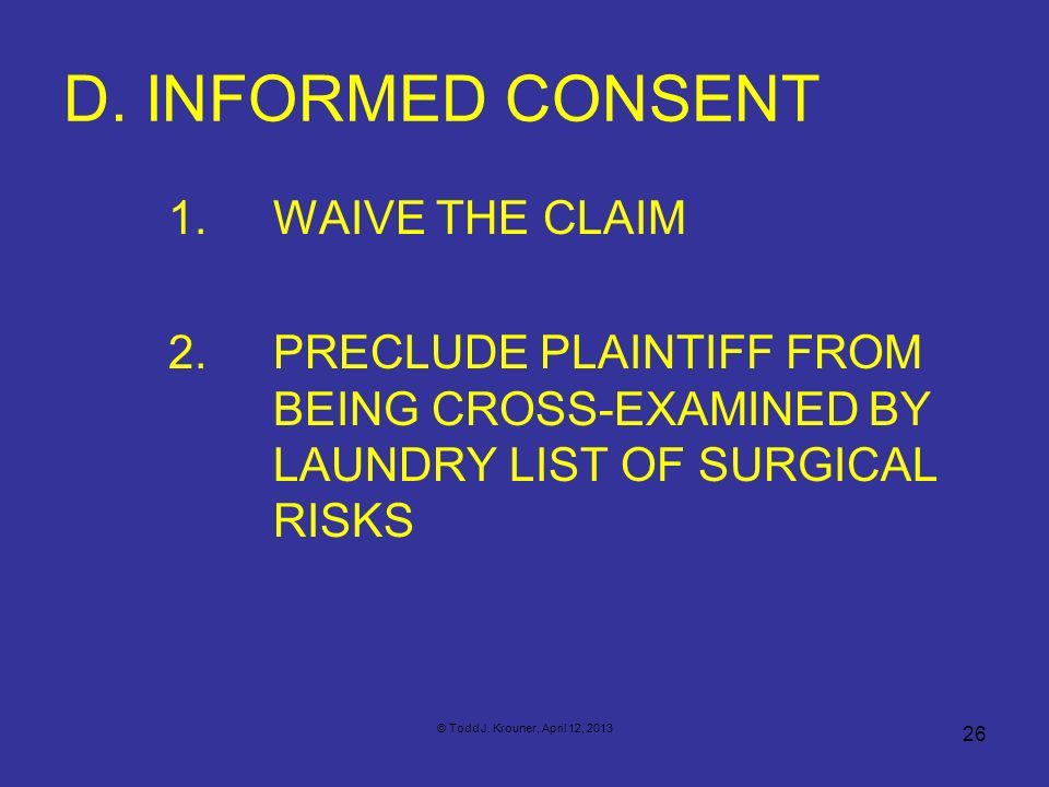 D. INFORMED CONSENT 1. WAIVE THE CLAIM 2. PRECLUDE PLAINTIFF FROM BEING CROSS-EXAMINED BY LAUNDRY LIST OF SURGICAL RISKS