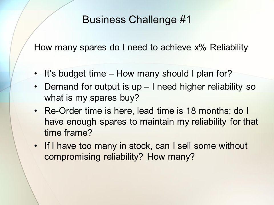 Business Challenge #1 How many spares do I need to achieve x% Reliability. It's budget time – How many should I plan for