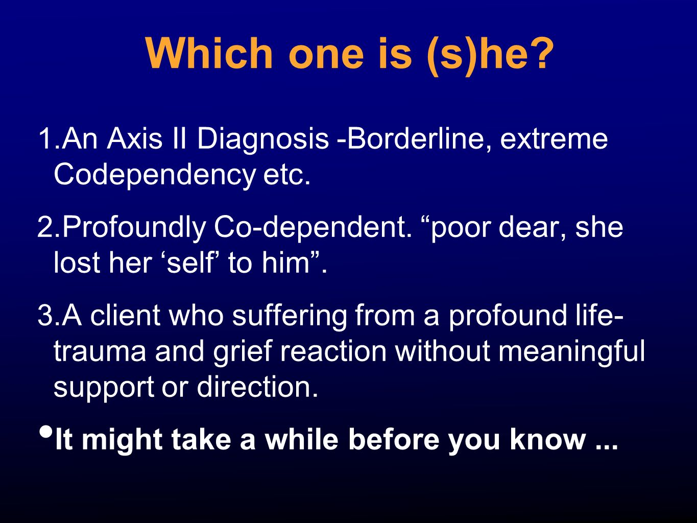 Which one is (s)he An Axis II Diagnosis -Borderline, extreme Codependency etc. Profoundly Co-dependent. poor dear, she lost her 'self' to him .