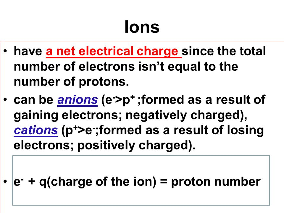 Ions have a net electrical charge since the total number of electrons isn't equal to the number of protons.